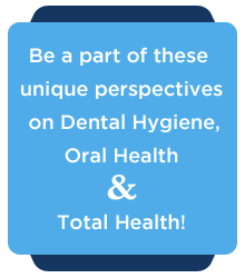 Be a part of these unique perspectives on Dental Hygiene, Oral Health & Total Health!